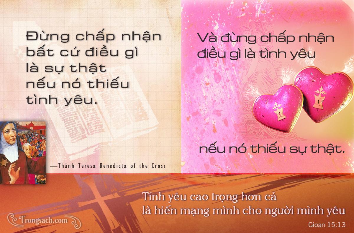 Đừng chấp nhận  bất cứ điều gì là sự thật  nếu nó thiếu  tình yêu. Và đừng chấp nhận điều gì là tình yêu nếu nó thiếu sự thật. --Thánh Edith Stein